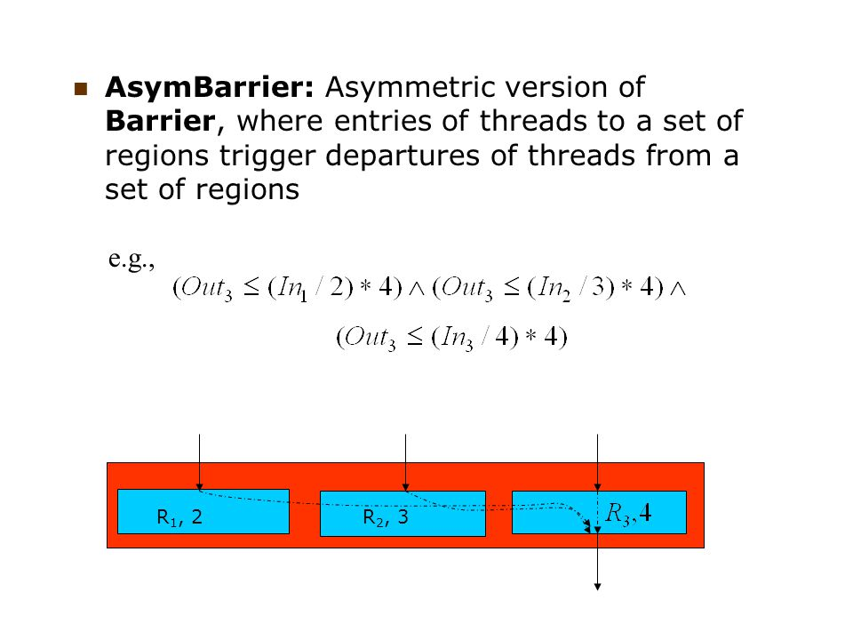 AsymBarrier: Asymmetric version of Barrier, where entries of threads to a set of regions trigger departures of threads from a set of regions R 1, 2R 2, 3 e.g.,