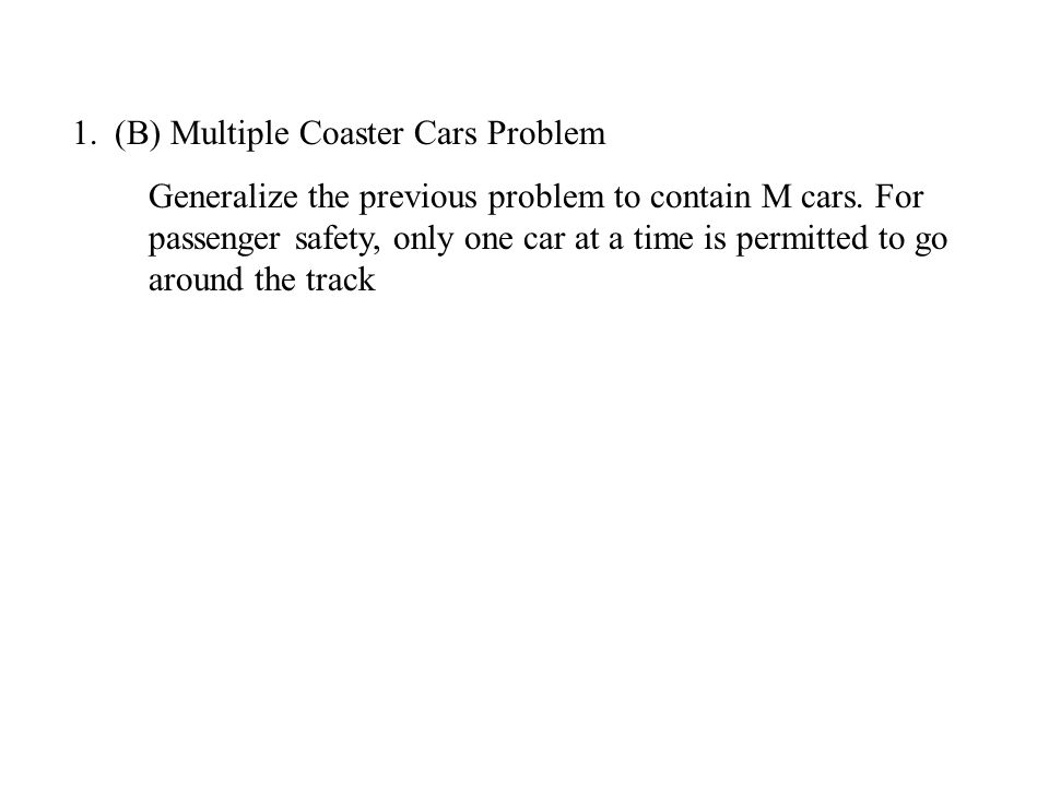 1.(B) Multiple Coaster Cars Problem Generalize the previous problem to contain M cars. For passenger safety, only one car at a time is permitted to go