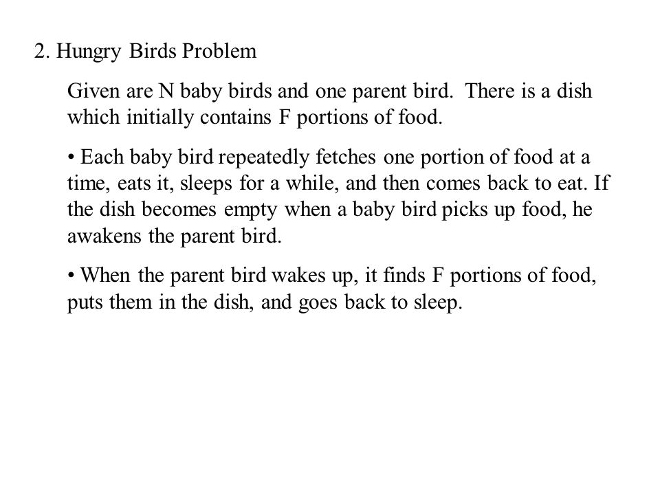 2. Hungry Birds Problem Given are N baby birds and one parent bird. There is a dish which initially contains F portions of food. Each baby bird repeat