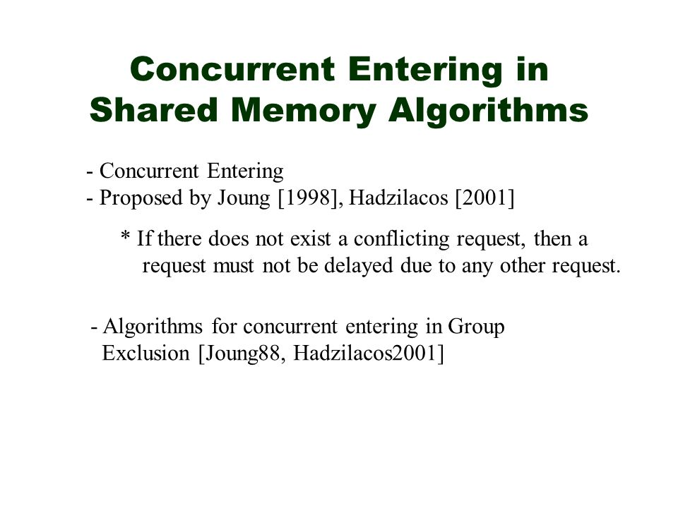 Concurrent Entering in Shared Memory Algorithms - Concurrent Entering - Proposed by Joung [1998], Hadzilacos [2001] * If there does not exist a conflicting request, then a request must not be delayed due to any other request.