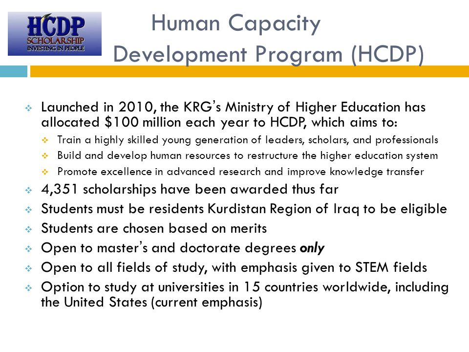Human Capacity Development Program (HCDP)  Launched in 2010, the KRG's Ministry of Higher Education has allocated $100 million each year to HCDP, which aims to:  Train a highly skilled young generation of leaders, scholars, and professionals  Build and develop human resources to restructure the higher education system  Promote excellence in advanced research and improve knowledge transfer  4,351 scholarships have been awarded thus far  Students must be residents Kurdistan Region of Iraq to be eligible  Students are chosen based on merits  Open to master's and doctorate degrees only  Open to all fields of study, with emphasis given to STEM fields  Option to study at universities in 15 countries worldwide, including the United States (current emphasis)