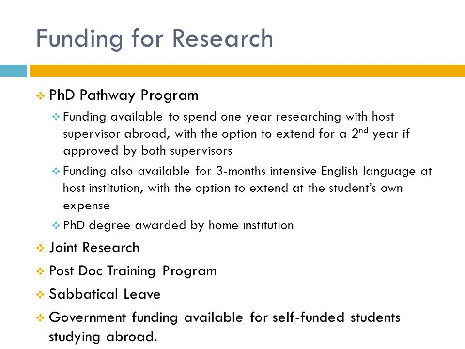 Funding for Research  PhD Pathway Program  Funding available to spend one year researching with host supervisor abroad, with the option to extend for a 2 nd year if approved by both supervisors  Funding also available for 3-months intensive English language at host institution, with the option to extend at the student's own expense  PhD degree awarded by home institution  Joint Research  Post Doc Training Program  Sabbatical Leave  Government funding available for self-funded students studying abroad.