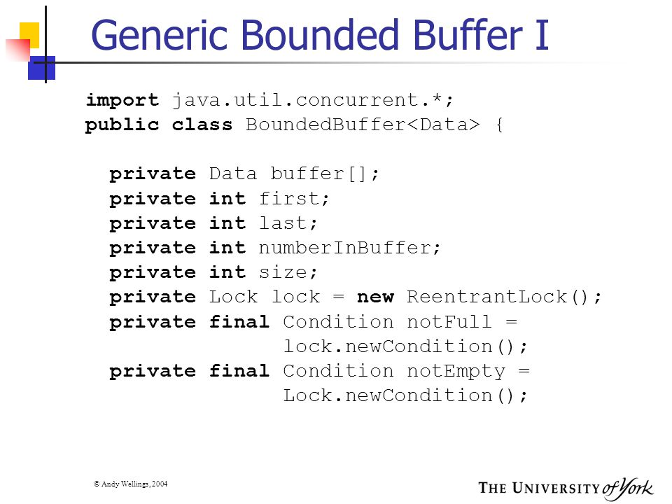 © Andy Wellings, 2004 Generic Bounded Buffer I import java.util.concurrent.*; public class BoundedBuffer { private Data buffer[]; private int first; private int last; private int numberInBuffer; private int size; private Lock lock = new ReentrantLock(); private final Condition notFull = lock.newCondition(); private final Condition notEmpty = Lock.newCondition();