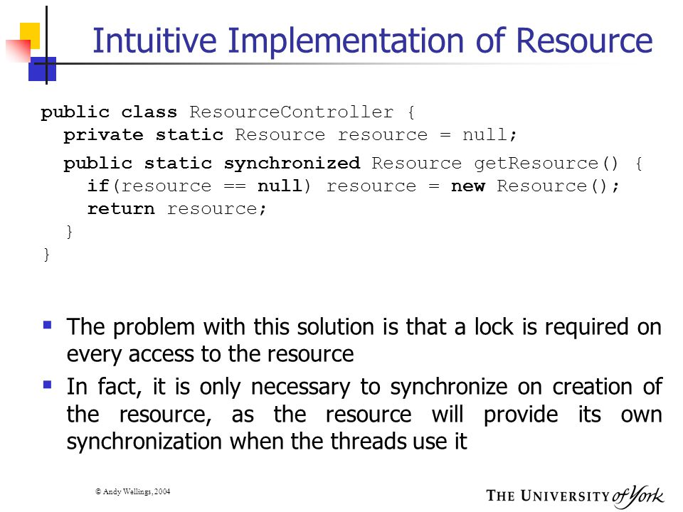 © Andy Wellings, 2004 Intuitive Implementation of Resource  The problem with this solution is that a lock is required on every access to the resource  In fact, it is only necessary to synchronize on creation of the resource, as the resource will provide its own synchronization when the threads use it public class ResourceController { private static Resource resource = null; public static synchronized Resource getResource() { if(resource == null) resource = new Resource(); return resource; }