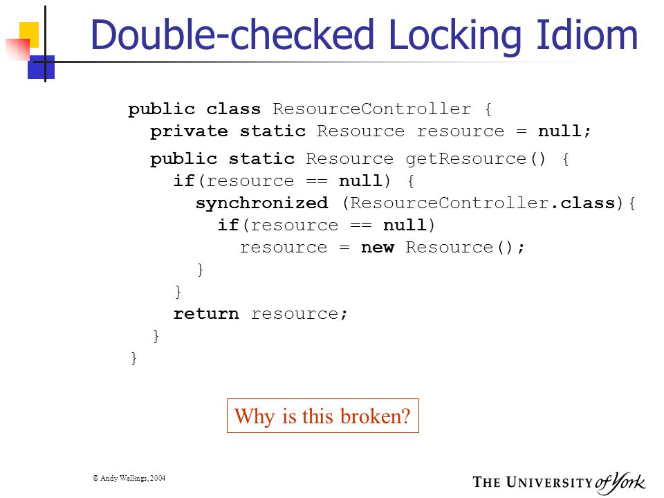 © Andy Wellings, 2004 Double-checked Locking Idiom public class ResourceController { private static Resource resource = null; public static Resource getResource() { if(resource == null) { synchronized (ResourceController.class){ if(resource == null) resource = new Resource(); } return resource; } Why is this broken