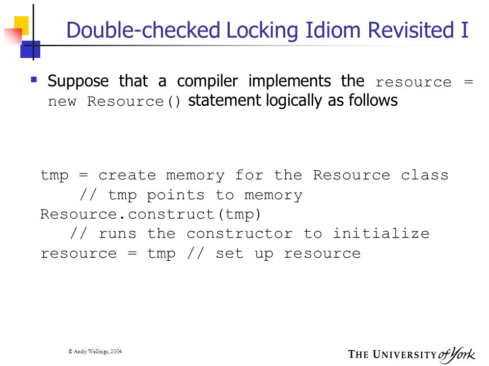 © Andy Wellings, 2004 Double-checked Locking Idiom Revisited I  Suppose that a compiler implements the resource = new Resource() statement logically