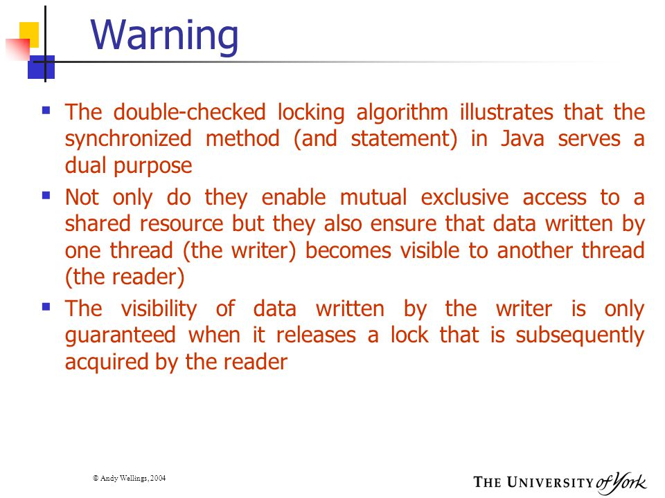 © Andy Wellings, 2004 Warning  The double-checked locking algorithm illustrates that the synchronized method (and statement) in Java serves a dual pu