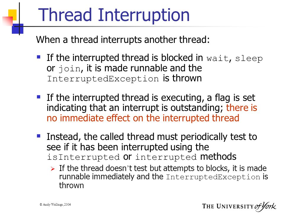 © Andy Wellings, 2004 Thread Interruption When a thread interrupts another thread:  If the interrupted thread is blocked in wait, sleep or join, it i