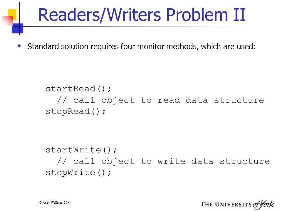 © Andy Wellings, 2004 Readers/Writers Problem II  Standard solution requires four monitor methods, which are used: startRead(); // call object to rea