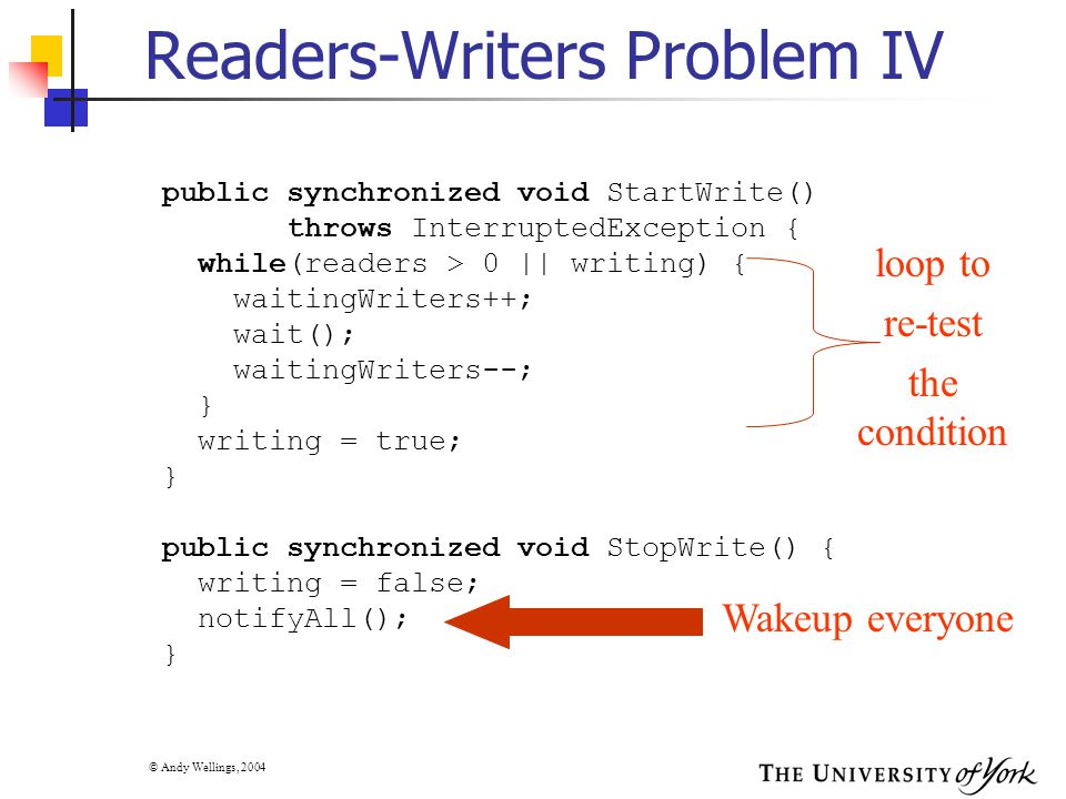© Andy Wellings, 2004 Readers-Writers Problem IV public synchronized void StartWrite() throws InterruptedException { while(readers > 0 || writing) { waitingWriters++; wait(); waitingWriters--; } writing = true; } public synchronized void StopWrite() { writing = false; notifyAll(); } loop to re-test the condition Wakeup everyone