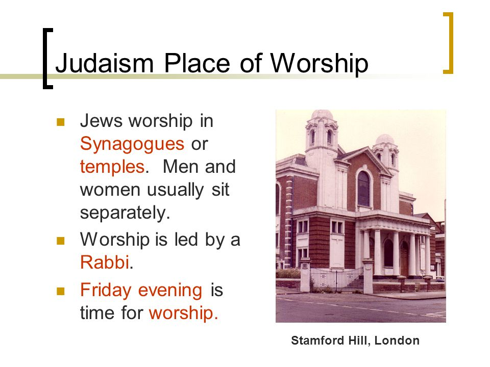 Judaism Place of Worship Jews worship in Synagogues or temples.