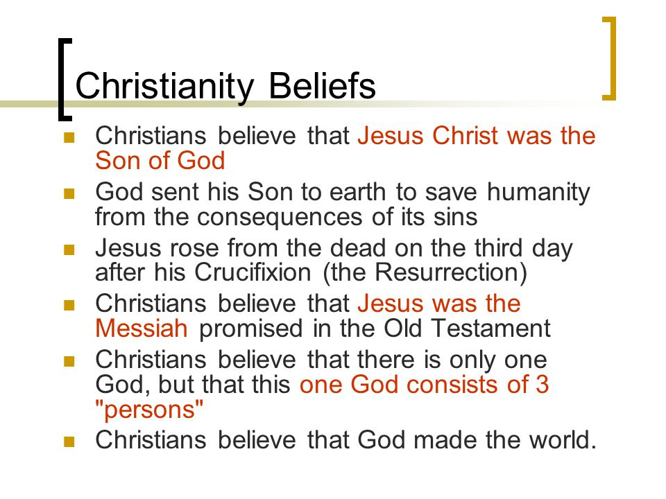 Christianity Beliefs Christians believe that Jesus Christ was the Son of God God sent his Son to earth to save humanity from the consequences of its sins Jesus rose from the dead on the third day after his Crucifixion (the Resurrection) Christians believe that Jesus was the Messiah promised in the Old Testament Christians believe that there is only one God, but that this one God consists of 3 persons Christians believe that God made the world.