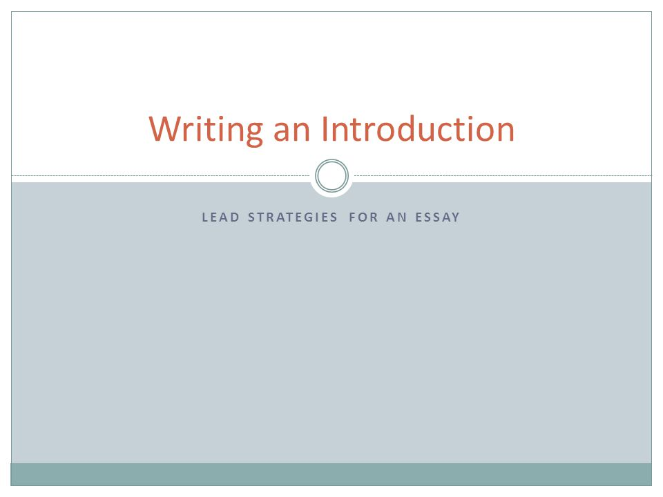 LEAD STRATEGIES FOR AN ESSAY Writing an Introduction