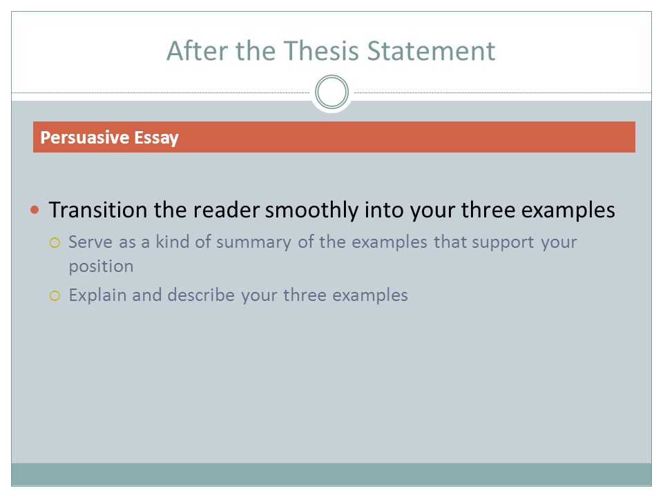After the Thesis Statement Transition the reader smoothly into your three examples  Serve as a kind of summary of the examples that support your position  Explain and describe your three examples Persuasive Essay