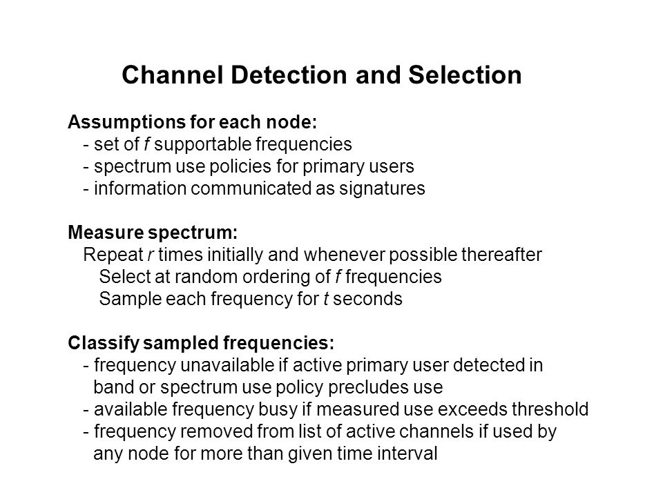 Channel Detection and Selection Assumptions for each node: - set of f supportable frequencies - spectrum use policies for primary users - information communicated as signatures Measure spectrum: Repeat r times initially and whenever possible thereafter Select at random ordering of f frequencies Sample each frequency for t seconds Classify sampled frequencies: - frequency unavailable if active primary user detected in band or spectrum use policy precludes use - available frequency busy if measured use exceeds threshold - frequency removed from list of active channels if used by any node for more than given time interval