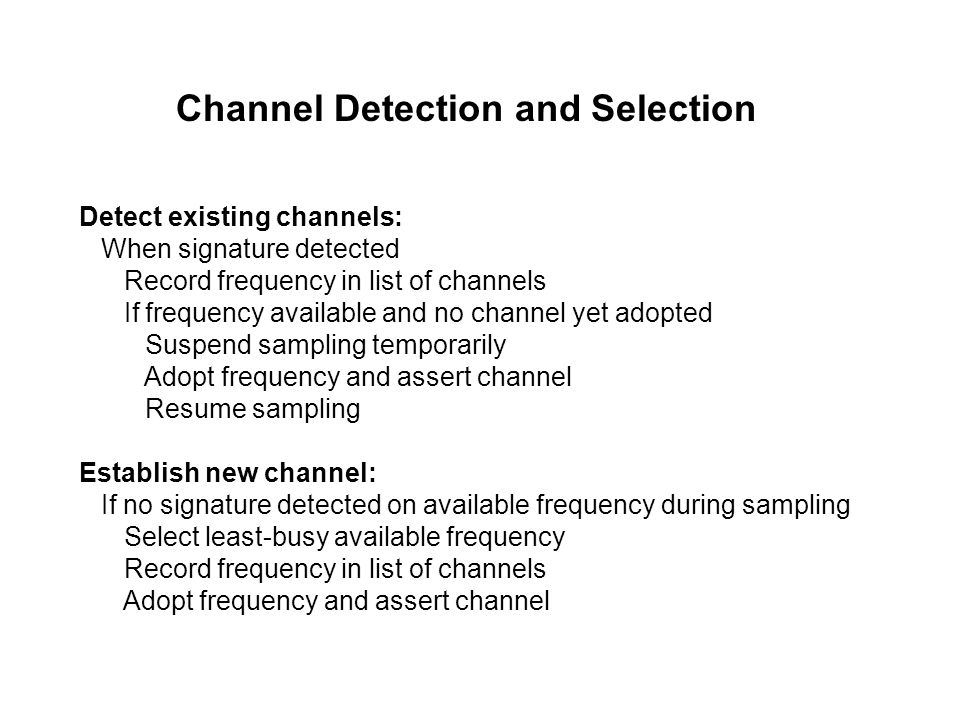 Channel Detection and Selection Detect existing channels: When signature detected Record frequency in list of channels If frequency available and no channel yet adopted Suspend sampling temporarily Adopt frequency and assert channel Resume sampling Establish new channel: If no signature detected on available frequency during sampling Select least-busy available frequency Record frequency in list of channels Adopt frequency and assert channel