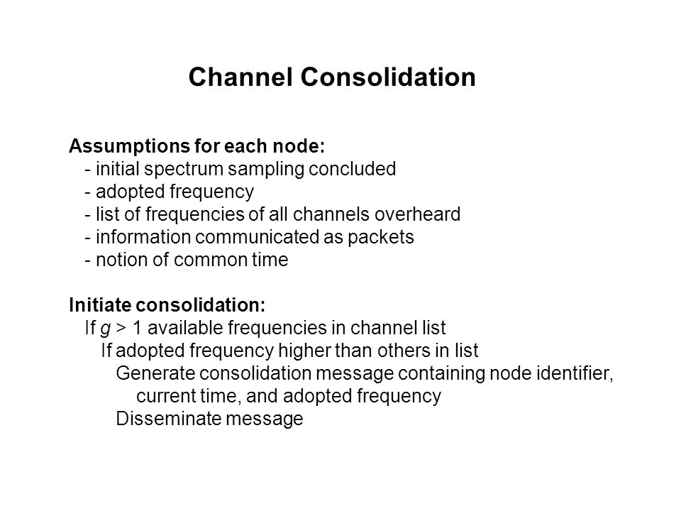 Channel Consolidation Assumptions for each node: - initial spectrum sampling concluded - adopted frequency - list of frequencies of all channels overheard - information communicated as packets - notion of common time Initiate consolidation: If g > 1 available frequencies in channel list If adopted frequency higher than others in list Generate consolidation message containing node identifier, current time, and adopted frequency Disseminate message