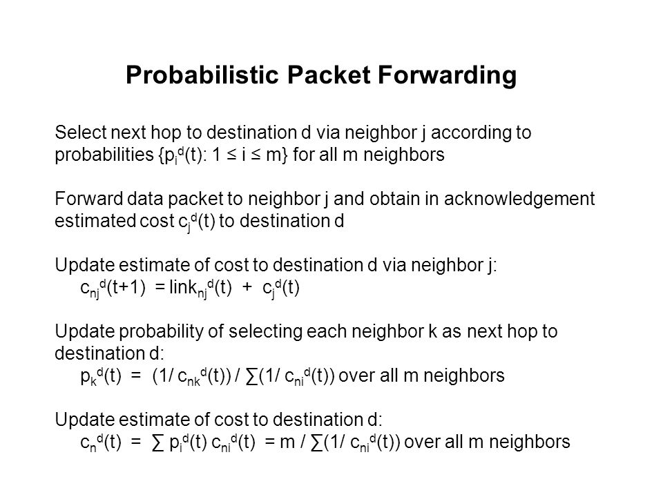 Probabilistic Packet Forwarding Select next hop to destination d via neighbor j according to probabilities {p i d (t): 1 ≤ i ≤ m} for all m neighbors Forward data packet to neighbor j and obtain in acknowledgement estimated cost c j d (t) to destination d Update estimate of cost to destination d via neighbor j: c nj d (t+1) = link nj d (t) + c j d (t) Update probability of selecting each neighbor k as next hop to destination d: p k d (t) = (1/ c nk d (t)) / ∑(1/ c ni d (t)) over all m neighbors Update estimate of cost to destination d: c n d (t) = ∑ p i d (t) c ni d (t) = m / ∑(1/ c ni d (t)) over all m neighbors