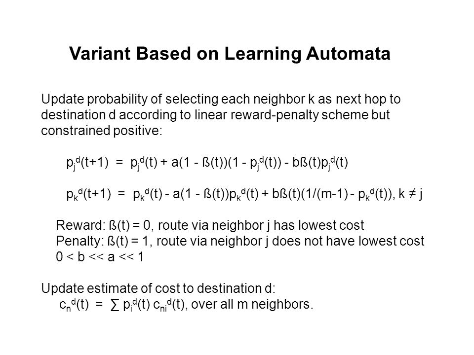 Variant Based on Learning Automata Update probability of selecting each neighbor k as next hop to destination d according to linear reward-penalty scheme but constrained positive: p j d (t+1) = p j d (t) + a(1 - ß(t))(1 - p j d (t)) - bß(t)p j d (t) p k d (t+1) = p k d (t) - a(1 - ß(t))p k d (t) + bß(t)(1/(m-1) - p k d (t)), k ≠ j Reward: ß(t) = 0, route via neighbor j has lowest cost Penalty: ß(t) = 1, route via neighbor j does not have lowest cost 0 < b << a << 1 Update estimate of cost to destination d: c n d (t) = ∑ p i d (t) c ni d (t), over all m neighbors.