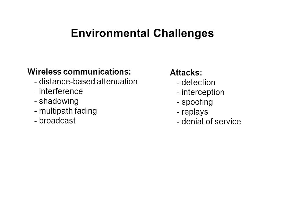 Environmental Challenges Wireless communications: - distance-based attenuation - interference - shadowing - multipath fading - broadcast Attacks: - detection - interception - spoofing - replays - denial of service
