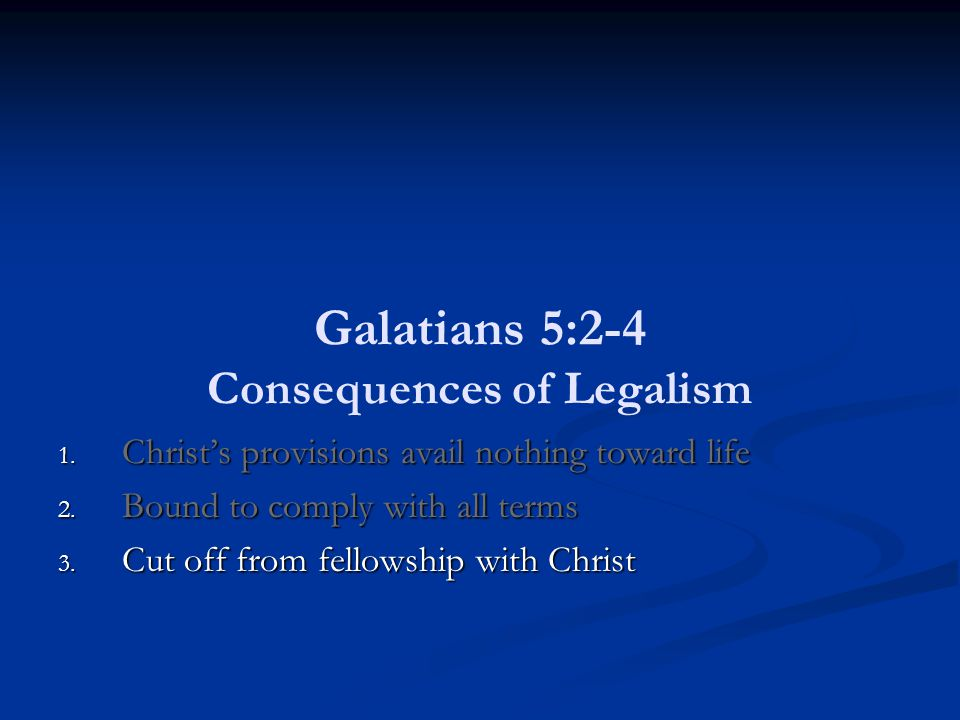 Galatians 5:2-4 Consequences of Legalism 1. Christ's provisions avail nothing toward life 2.