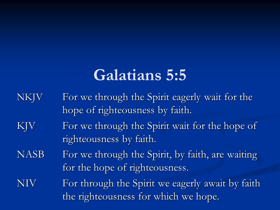 Galatians 5:5 NKJV For we through the Spirit eagerly wait for the hope of righteousness by faith.