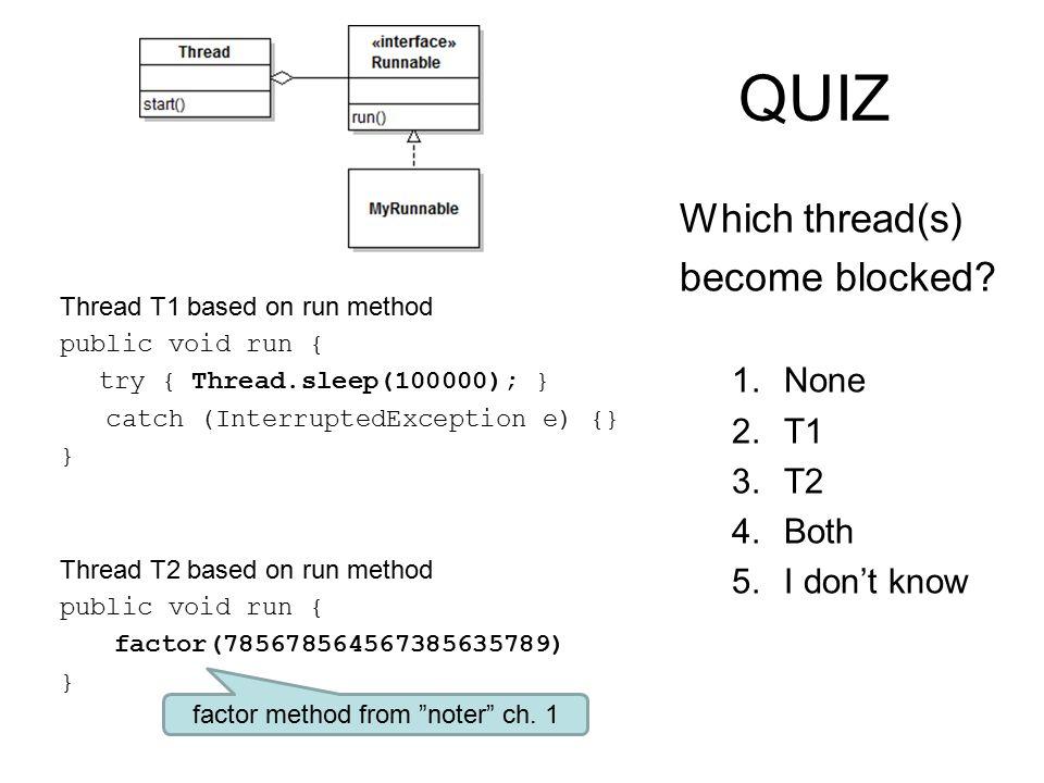 QUIZ Thread T1 based on run method public void run { try { Thread.sleep(100000); } catch (InterruptedException e) {} } Thread T2 based on run method public void run { factor(785678564567385635789) } Which thread(s) become blocked.