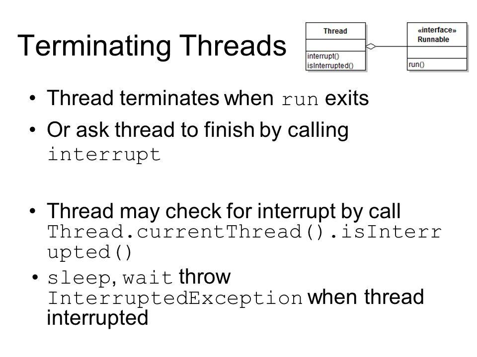 Terminating Threads Thread terminates when run exits Or ask thread to finish by calling interrupt Thread may check for interrupt by call Thread.currentThread().isInterr upted() sleep, wait throw InterruptedException when thread interrupted