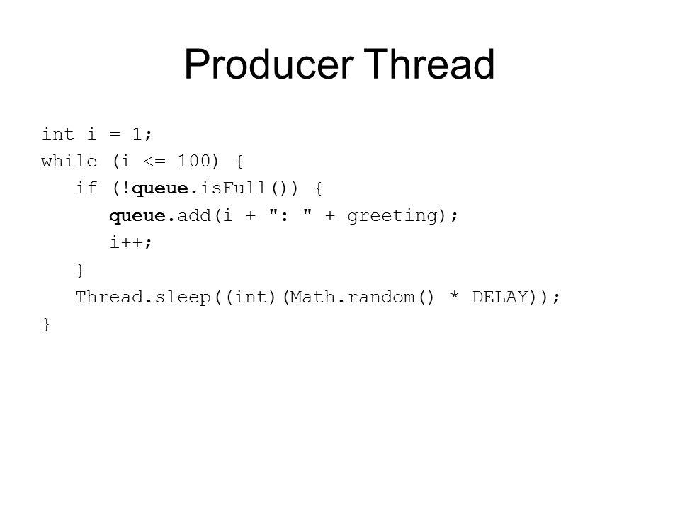 Producer Thread int i = 1; while (i <= 100) { if (!queue.isFull()) { queue.add(i + : + greeting); i++; } Thread.sleep((int)(Math.random() * DELAY)); }