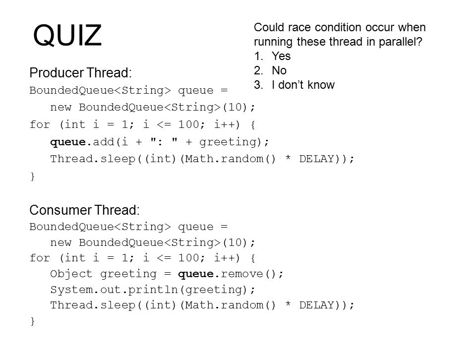 QUIZ Producer Thread: BoundedQueue queue = new BoundedQueue (10); for (int i = 1; i <= 100; i++) { queue.add(i + : + greeting); Thread.sleep((int)(Math.random() * DELAY)); } Consumer Thread: BoundedQueue queue = new BoundedQueue (10); for (int i = 1; i <= 100; i++) { Object greeting = queue.remove(); System.out.println(greeting); Thread.sleep((int)(Math.random() * DELAY)); } Could race condition occur when running these thread in parallel.