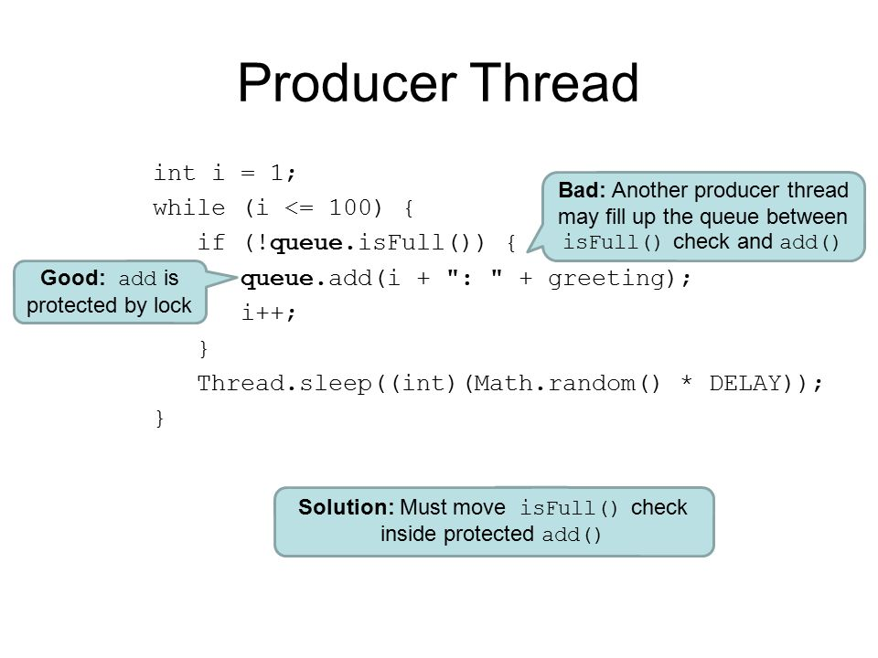 Producer Thread int i = 1; while (i <= 100) { if (!queue.isFull()) { queue.add(i + : + greeting); i++; } Thread.sleep((int)(Math.random() * DELAY)); } Good: add is protected by lock Bad: Another producer thread may fill up the queue between isFull() check and add() Solution: Must move isFull() check inside protected add()