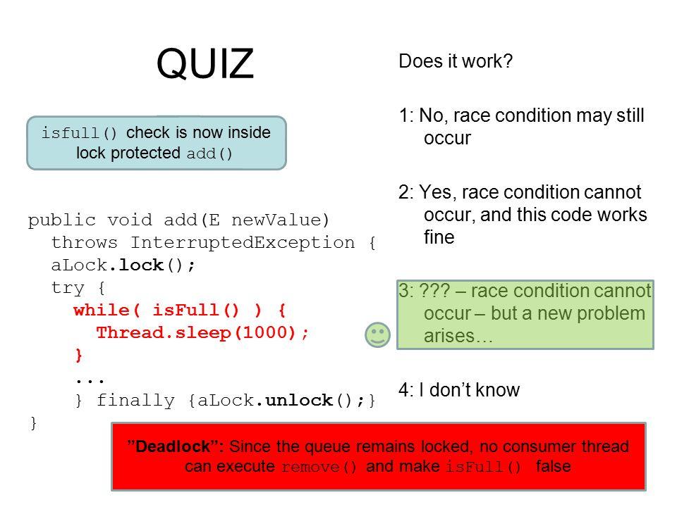QUIZ public void add(E newValue) throws InterruptedException { aLock.lock(); try { while( isFull() ) { Thread.sleep(1000); }...