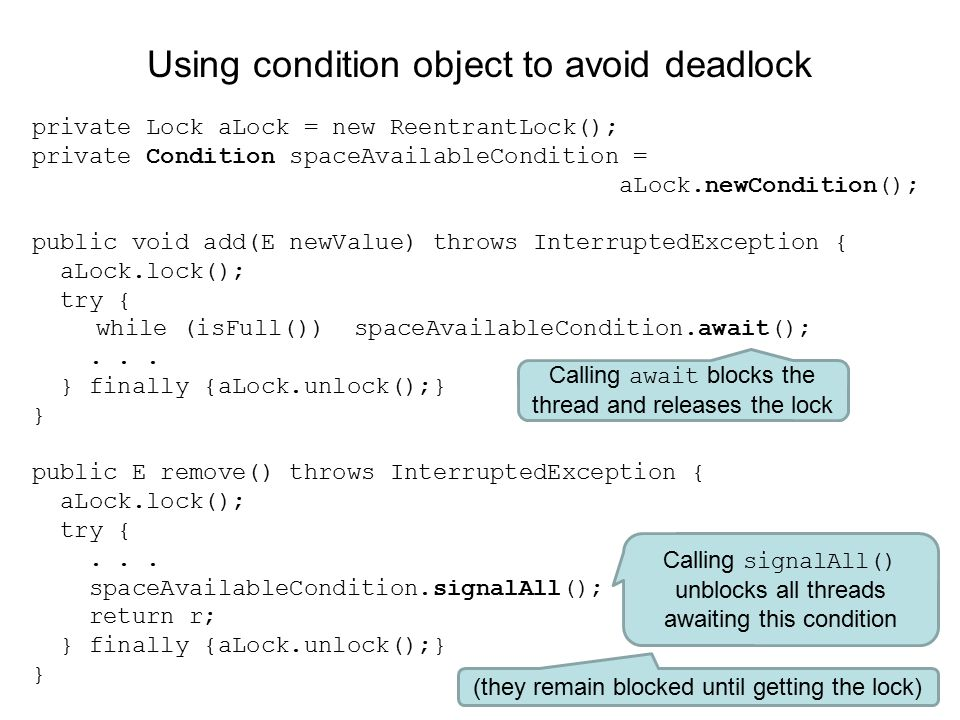 Using condition object to avoid deadlock private Lock aLock = new ReentrantLock(); private Condition spaceAvailableCondition = aLock.newCondition(); public void add(E newValue) throws InterruptedException { aLock.lock(); try { while (isFull()) spaceAvailableCondition.await();...