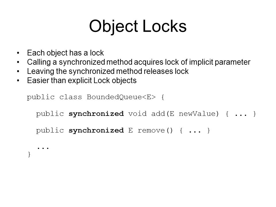 Object Locks Each object has a lock Calling a synchronized method acquires lock of implicit parameter Leaving the synchronized method releases lock Easier than explicit Lock objects public class BoundedQueue { public synchronized void add(E newValue) {...