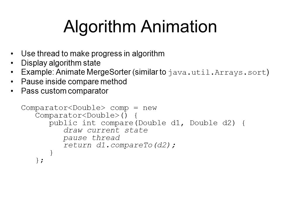 Algorithm Animation Use thread to make progress in algorithm Display algorithm state Example: Animate MergeSorter (similar to java.util.Arrays.sort ) Pause inside compare method Pass custom comparator Comparator comp = new Comparator () { public int compare(Double d1, Double d2) { draw current state pause thread return d1.compareTo(d2); } };