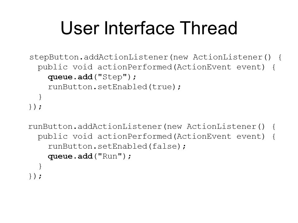 User Interface Thread stepButton.addActionListener(new ActionListener() { public void actionPerformed(ActionEvent event) { queue.add( Step ); runButton.setEnabled(true); } }); runButton.addActionListener(new ActionListener() { public void actionPerformed(ActionEvent event) { runButton.setEnabled(false); queue.add( Run ); } });