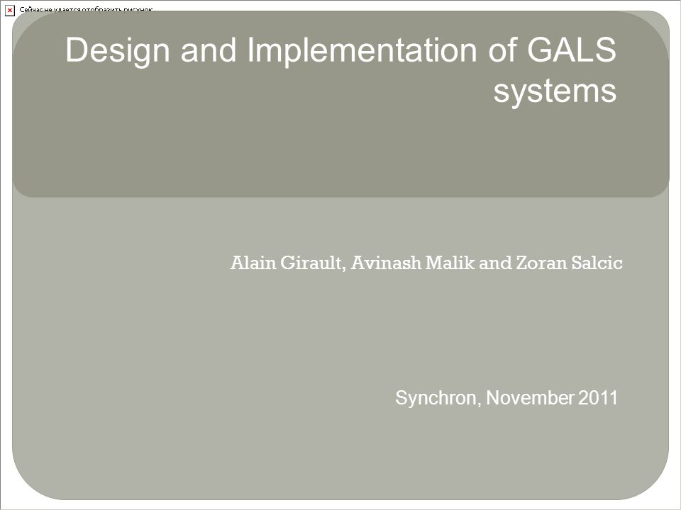 Alain Girault, Avinash Malik and Zoran Salcic Design and Implementation of GALS systems Synchron, November 2011