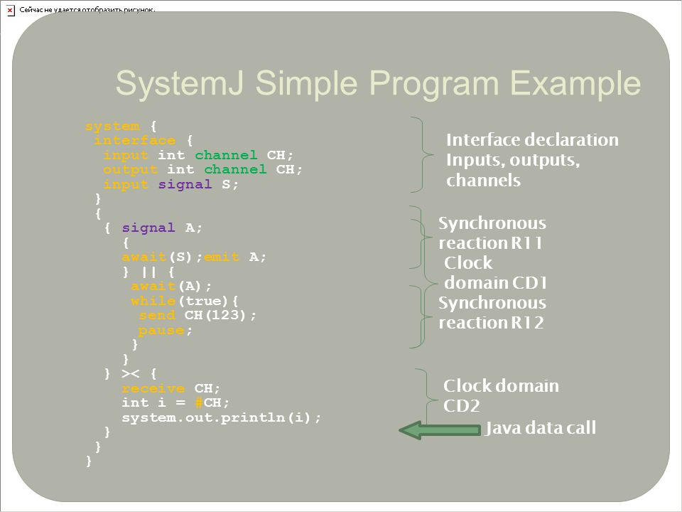 system { interface { input int channel CH; output int channel CH; input signal S; } { { signal A; { await(S);emit A; }    { await(A); while(true){ send CH(123); pause; } } >< { receive CH; int i = #CH; system.out.println(i); } 13 Interface declaration Inputs, outputs, channels Clock domain CD1 Clock domain CD2 Synchronous reaction R11 Synchronous reaction R12 Java data call SystemJ Simple Program Example
