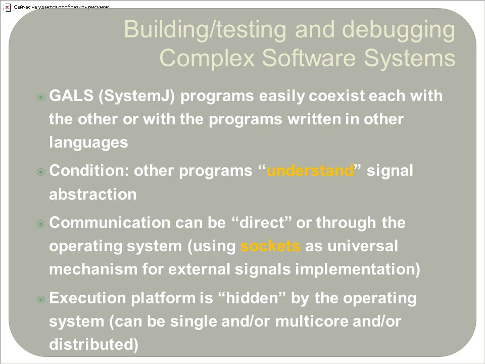  GALS (SystemJ) programs easily coexist each with the other or with the programs written in other languages  Condition: other programs understand signal abstraction  Communication can be direct or through the operating system (using sockets as universal mechanism for external signals implementation)  Execution platform is hidden by the operating system (can be single and/or multicore and/or distributed)29 Building/testing and debugging Complex Software Systems