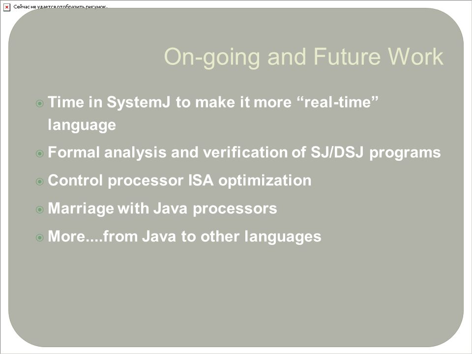  Time in SystemJ to make it more real-time language  Formal analysis and verification of SJ/DSJ programs  Control processor ISA optimization  Marriage with Java processors  More....from Java to other languages 35 On-going and Future Work
