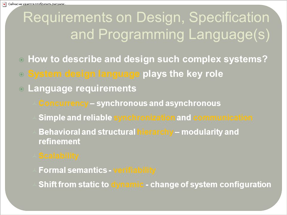  How to describe and design such complex systems?  System design language plays the key role  Language requirements  Concurrency – synchronous and