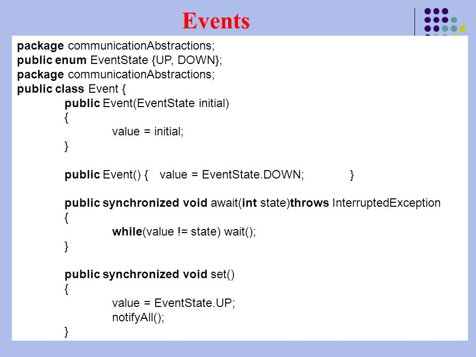 Instructore: Tasneem Darwish15 Events package communicationAbstractions; public enum EventState {UP, DOWN}; package communicationAbstractions; public class Event { public Event(EventState initial) { value = initial; } public Event() {value = EventState.DOWN;} public synchronized void await(int state)throws InterruptedException { while(value != state) wait(); } public synchronized void set() { value = EventState.UP; notifyAll(); }