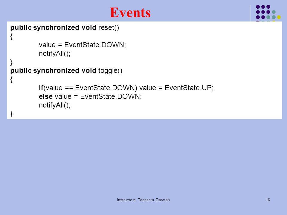 Instructore: Tasneem Darwish16 Events public synchronized void reset() { value = EventState.DOWN; notifyAll(); } public synchronized void toggle() { if(value == EventState.DOWN) value = EventState.UP; else value = EventState.DOWN; notifyAll(); }
