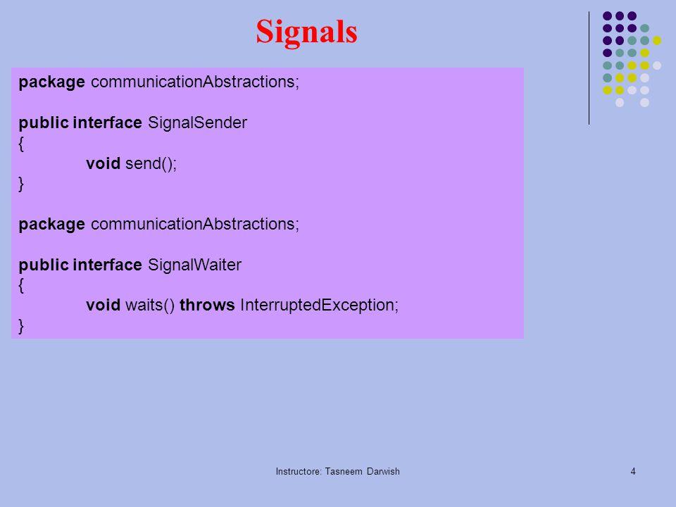 Instructore: Tasneem Darwish4 Signals package communicationAbstractions; public interface SignalSender { void send(); } package communicationAbstractions; public interface SignalWaiter { void waits() throws InterruptedException; }