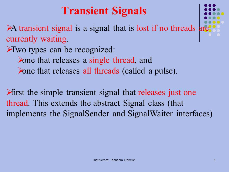 Instructore: Tasneem Darwish8 Transient Signals  A transient signal is a signal that is lost if no threads are currently waiting.