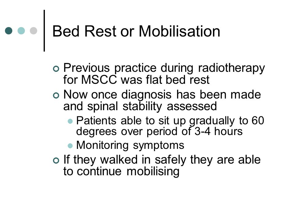 Bed Rest or Mobilisation Previous practice during radiotherapy for MSCC was flat bed rest Now once diagnosis has been made and spinal stability assessed Patients able to sit up gradually to 60 degrees over period of 3-4 hours Monitoring symptoms If they walked in safely they are able to continue mobilising