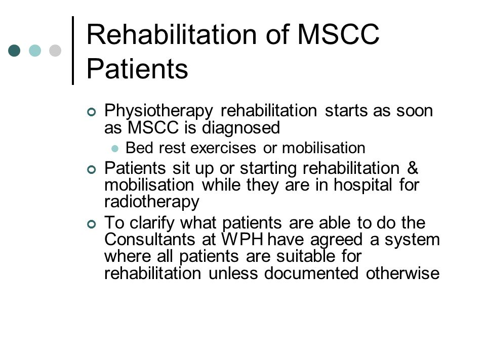 Rehabilitation of MSCC Patients Physiotherapy rehabilitation starts as soon as MSCC is diagnosed Bed rest exercises or mobilisation Patients sit up or starting rehabilitation & mobilisation while they are in hospital for radiotherapy To clarify what patients are able to do the Consultants at WPH have agreed a system where all patients are suitable for rehabilitation unless documented otherwise
