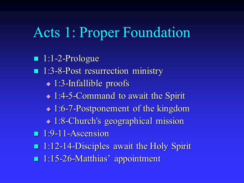 Acts 1: Proper Foundation 1:1-2-Prologue 1:1-2-Prologue 1:3-8-Post resurrection ministry 1:3-8-Post resurrection ministry  1:3-Infallible proofs  1:
