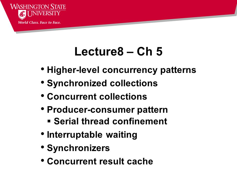Lecture8 – Ch 5 Higher-level concurrency patterns Synchronized collections Concurrent collections Producer-consumer pattern  Serial thread confinement Interruptable waiting Synchronizers Concurrent result cache