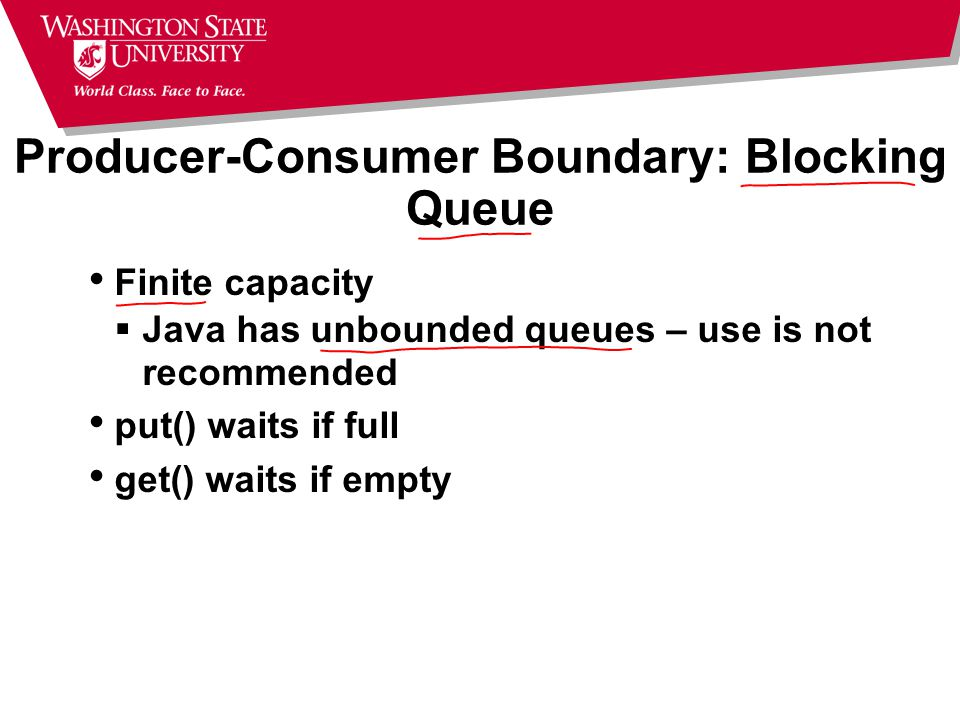 Producer-Consumer Boundary: Blocking Queue Finite capacity  Java has unbounded queues – use is not recommended put() waits if full get() waits if empty